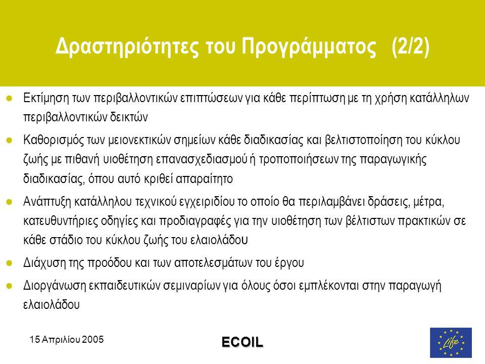 15 Απριλίου 2005 ECOIL Δραστηριότητες του Προγράμματος (2/2) ●Εκτίμηση των περιβαλλοντικών επιπτώσεων για κάθε περίπτωση με τη χρήση κατάλληλων περιβαλλοντικών δεικτών ●Καθορισμός των μειονεκτικών σημείων κάθε διαδικασίας και βελτιστοποίηση του κύκλου ζωής με πιθανή υιοθέτηση επανασχεδιασμού ή τροποποιήσεων της παραγωγικής διαδικασίας, όπου αυτό κριθεί απαραίτητο ●Ανάπτυξη κατάλληλου τεχνικού εγχειριδίου το οποίο θα περιλαμβάνει δράσεις, μέτρα, κατευθυντήριες οδηγίες και προδιαγραφές για την υιοθέτηση των βέλτιστων πρακτικών σε κάθε στάδιο του κύκλου ζωής του ελαιολάδο υ ●Διάχυση της προόδου και των αποτελεσμάτων του έργου ●Διοργάνωση εκπαιδευτικών σεμιναρίων για όλους όσοι εμπλέκονται στην παραγωγή ελαιολάδου