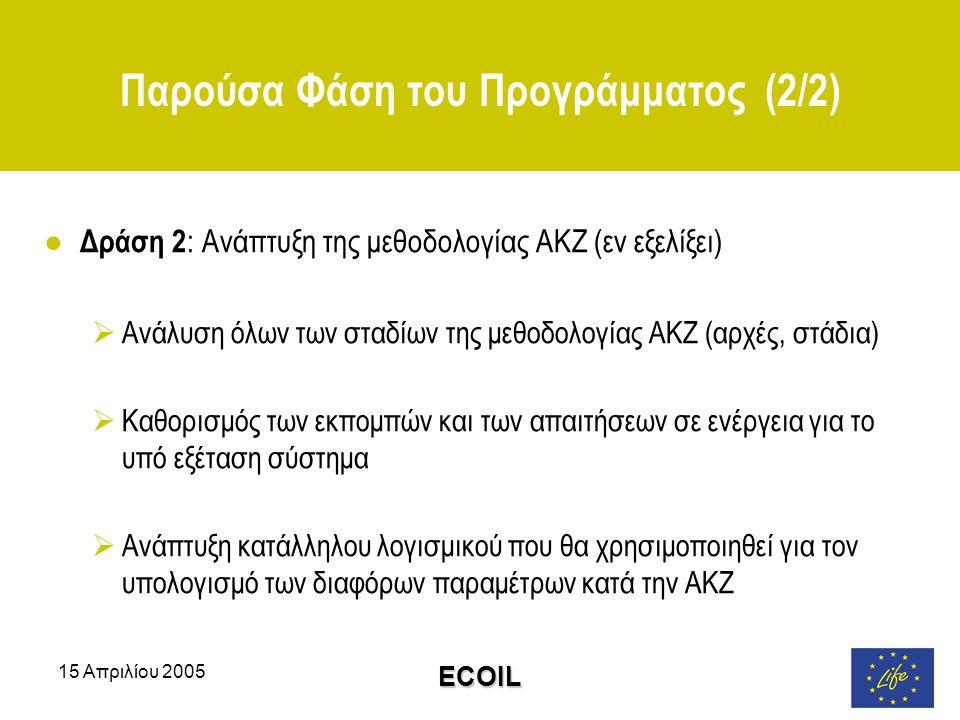 15 Απριλίου 2005 ECOIL Παρούσα Φάση του Προγράμματος (2/2) ● Δράση 2 : Ανάπτυξη της μεθοδολογίας ΑΚΖ (εν εξελίξει)  Ανάλυση όλων των σταδίων της μεθοδολογίας ΑΚΖ (αρχές, στάδια)  Καθορισμός των εκπομπών και των απαιτήσεων σε ενέργεια για το υπό εξέταση σύστημα  Ανάπτυξη κατάλληλου λογισμικού που θα χρησιμοποιηθεί για τον υπολογισμό των διαφόρων παραμέτρων κατά την ΑΚΖ