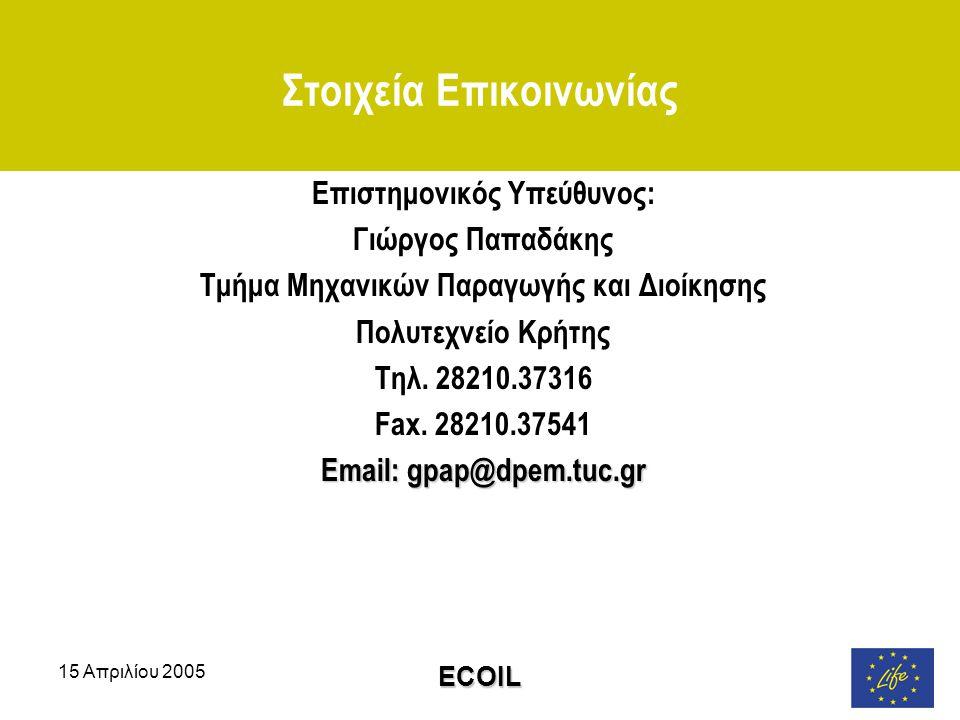 15 Απριλίου 2005 ECOIL Στοιχεία Επικοινωνίας Επιστημονικός Υπεύθυνος: Γιώργος Παπαδάκης Τμήμα Μηχανικών Παραγωγής και Διοίκησης Πολυτεχνείο Κρήτης Τηλ.