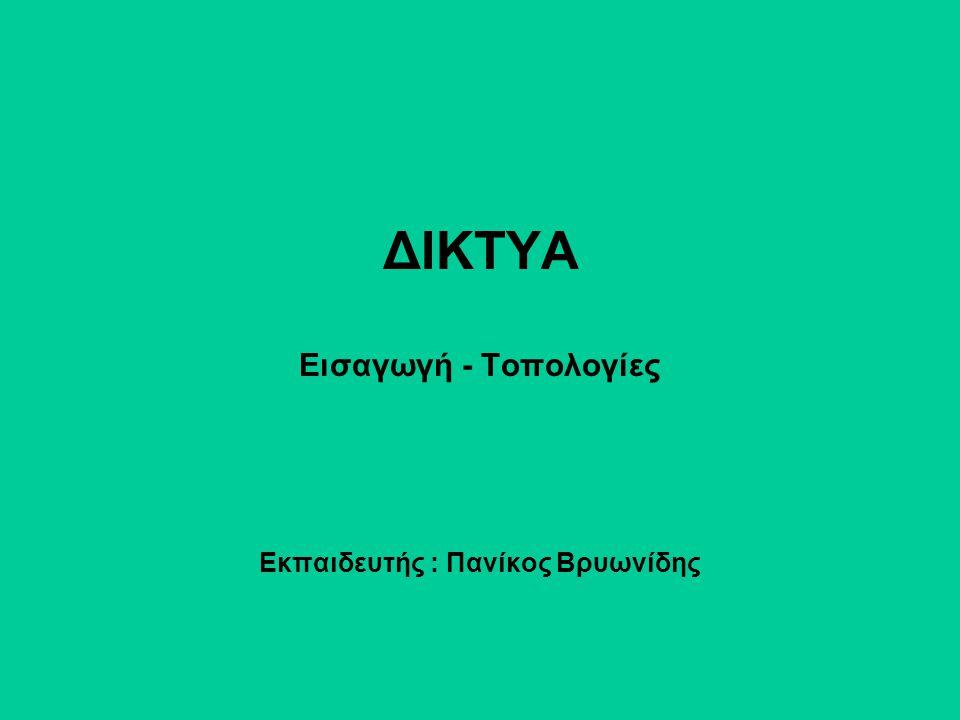 ΔΙΚΤΥΑ Εισαγωγή - Τοπολογίες Εκπαιδευτής : Πανίκος Βρυωνίδης
