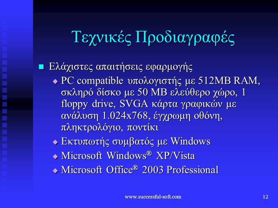 www.successful-soft.com12 Τεχνικές Προδιαγραφές  Ελάχιστες απαιτήσεις εφαρμογής  PC compatible υπολογιστής με 512MB RAM, σκληρό δίσκο με 50 MB ελεύθερο χώρο, 1 floppy drive, SVGA κάρτα γραφικών με ανάλυση 1.024x768, έγχρωμη οθόνη, πληκτρολόγιο, ποντίκι  Εκτυπωτής συμβατός με Windows  Microsoft Windows ® XP/Vista  Microsoft Office ® 2003 Professional