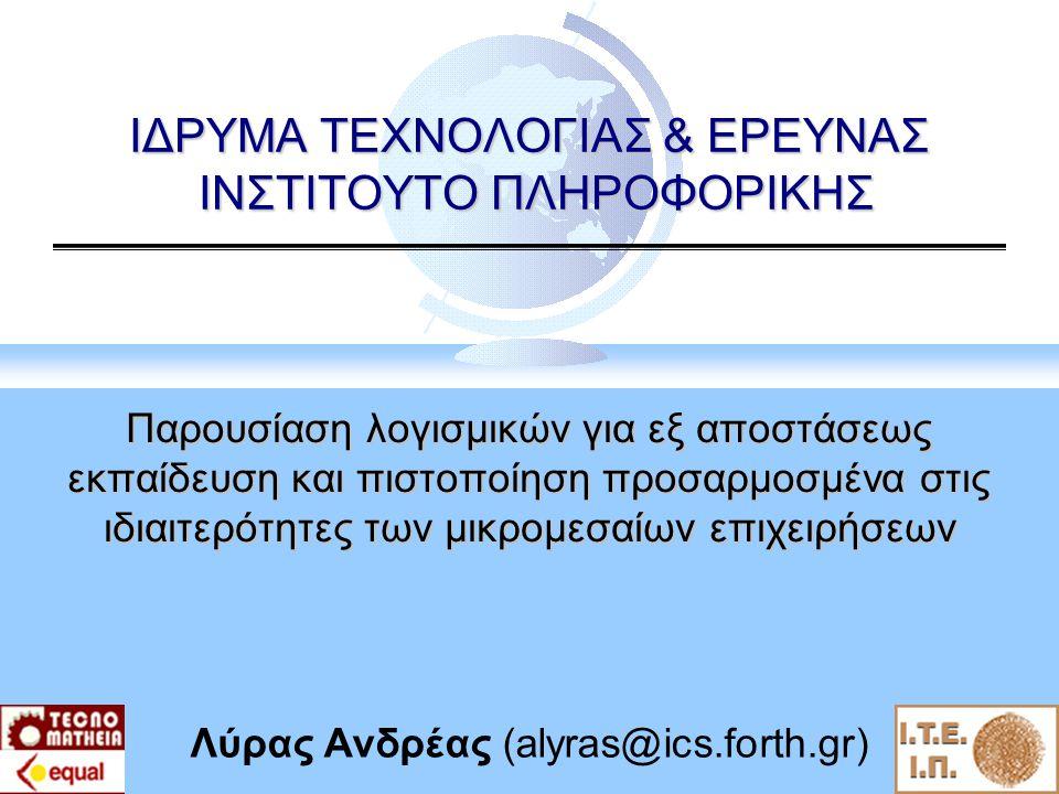 ΙΔΡΥΜΑ ΤΕΧΝΟΛΟΓΙΑΣ & ΕΡΕΥΝΑΣ ΙΝΣΤΙΤΟΥΤΟ ΠΛΗΡΟΦΟΡΙΚΗΣ Παρουσίαση λογισμικών για εξ αποστάσεως εκπαίδευση και πιστοποίηση προσαρμοσμένα στις ιδιαιτερότητες των μικρομεσαίων επιχειρήσεων Λύρας Ανδρέας (alyras@ics.forth.gr)