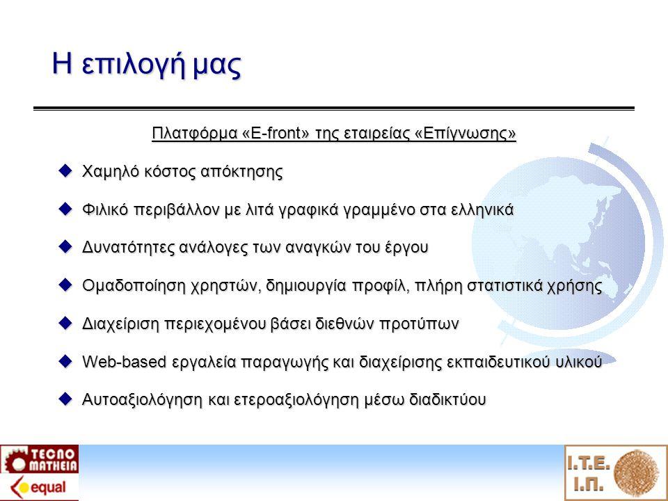 Η επιλογή μας Πλατφόρμα «E-front» της εταιρείας «Επίγνωσης»  Χαμηλό κόστος απόκτησης  Φιλικό περιβάλλον με λιτά γραφικά γραμμένο στα ελληνικά  Δυνατότητες ανάλογες των αναγκών του έργου  Ομαδοποίηση χρηστών, δημιουργία προφίλ, πλήρη στατιστικά χρήσης  Διαχείριση περιεχομένου βάσει διεθνών προτύπων  Web-based εργαλεία παραγωγής και διαχείρισης εκπαιδευτικού υλικού  Αυτοαξιολόγηση και ετεροαξιολόγηση μέσω διαδικτύου