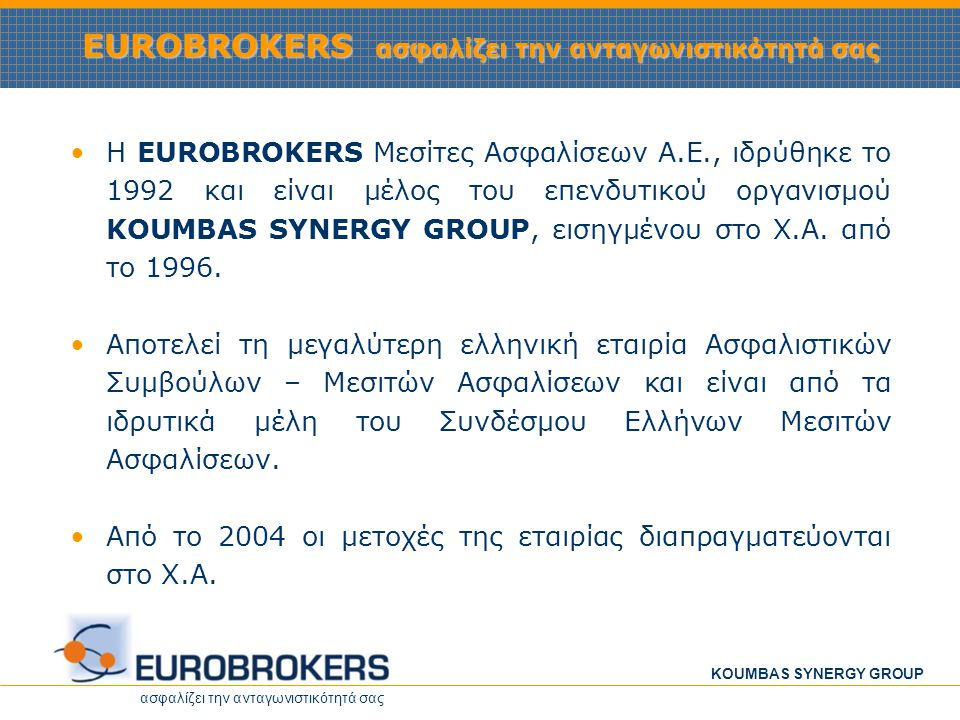 ασφαλίζει την ανταγωνιστικότητά σας KOUMBAS SYNERGY GROUP EUROBROKERS ασφαλίζει την ανταγωνιστικότητά σας •Η EUROBROKERS είναι ανεξάρτητος Ασφαλιστικός Σύμβουλος – Μεσίτης Ασφαλίσεων, με καθιερωμένες συνεργασίες τόσο στην τοπική όσο και στη διεθνή αγορά και δυνατότητα εξειδίκευσης σε προϊόντα και αγορές στόχους.