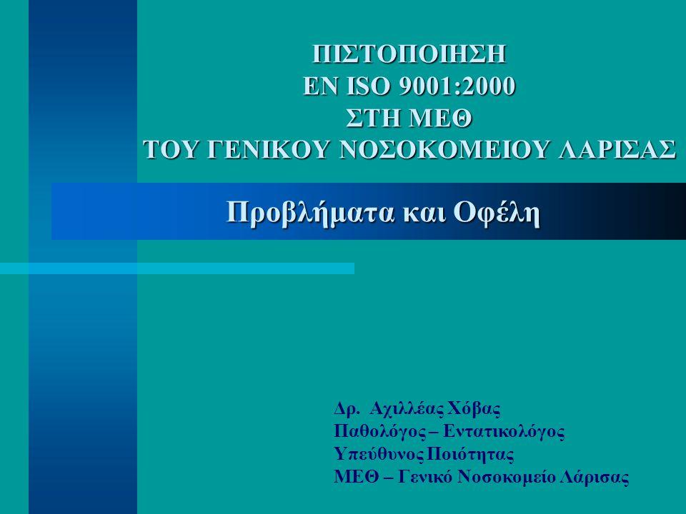 ΠΙΣΤΟΠΟΙΗΣΗ ΕΝ ISO 9001:2000 ΣΤΗ ΜΕΘ ΤΟΥ ΓΕΝΙΚΟΥ ΝΟΣΟΚΟΜΕΙΟΥ ΛΑΡΙΣΑΣ Προβλήματα και Οφέλη Δρ. Αχιλλέας Χόβας Παθολόγος – Εντατικολόγος Υπεύθυνος Ποιότ