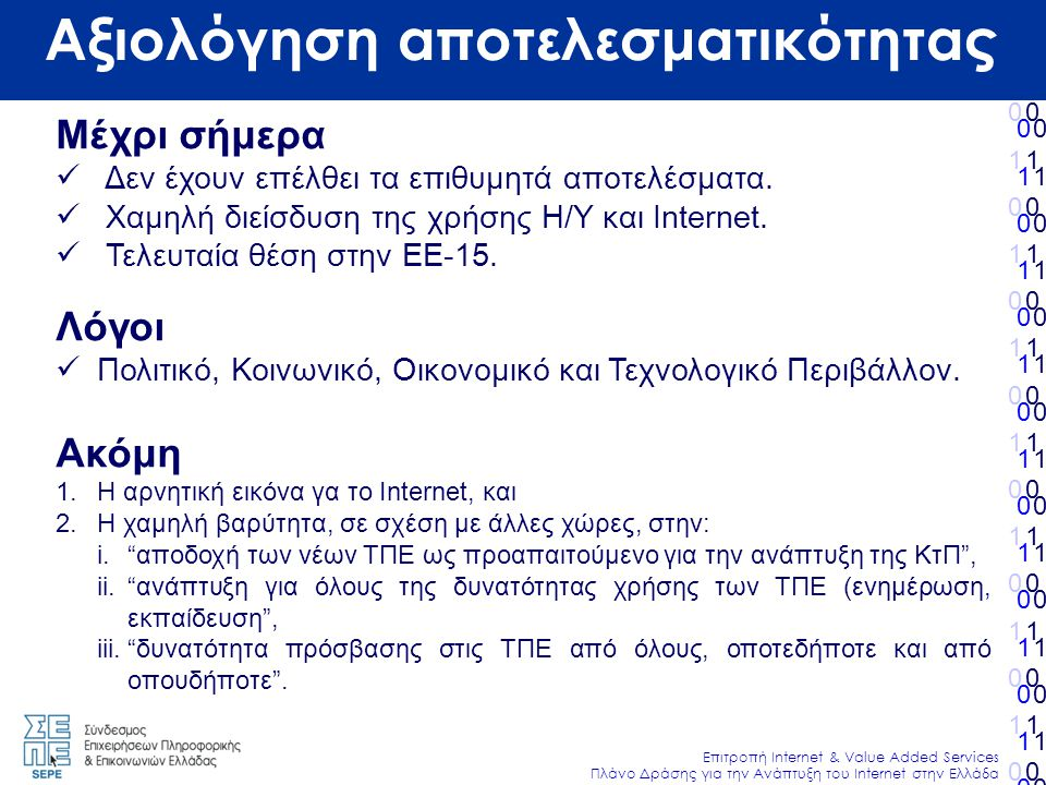 010101010101010010101010101010 Επιτροπή Internet & Value Added Services Πλάνο Δράσης για την Ανάπτυξη του Internet στην Ελλάδα 010101010101010010101010101010 010101010101010010101010101010 010101010101010010101010101010 Αξιολόγηση αποτελεσματικότητας Μέχρι σήμερα  Δεν έχουν επέλθει τα επιθυμητά αποτελέσματα.