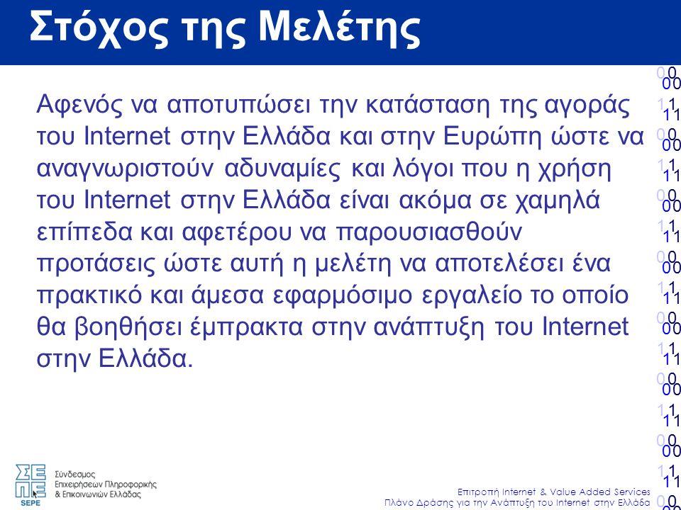 010101010101010010101010101010 Επιτροπή Internet & Value Added Services Πλάνο Δράσης για την Ανάπτυξη του Internet στην Ελλάδα 010101010101010010101010101010 010101010101010010101010101010 010101010101010010101010101010 Αφενός να αποτυπώσει την κατάσταση της αγοράς του Internet στην Ελλάδα και στην Ευρώπη ώστε να αναγνωριστούν αδυναμίες και λόγοι που η χρήση του Ιnternet στην Ελλάδα είναι ακόμα σε χαμηλά επίπεδα και αφετέρου να παρουσιασθούν προτάσεις ώστε αυτή η μελέτη να αποτελέσει ένα πρακτικό και άμεσα εφαρμόσιμο εργαλείο το οποίο θα βοηθήσει έμπρακτα στην ανάπτυξη του Internet στην Ελλάδα.