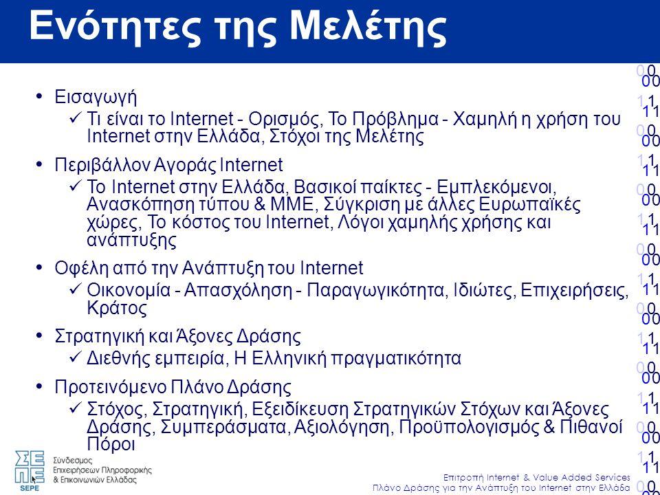 010101010101010010101010101010 Επιτροπή Internet & Value Added Services Πλάνο Δράσης για την Ανάπτυξη του Internet στην Ελλάδα 010101010101010010101010101010 010101010101010010101010101010 010101010101010010101010101010 Ενότητες της Μελέτης • Εισαγωγή  Τι είναι το Internet - Ορισμός, Το Πρόβλημα - Χαμηλή η χρήση του Internet στην Ελλάδα, Στόχοι της Μελέτης • Περιβάλλον Αγοράς Internet  Το Internet στην Ελλάδα, Βασικοί παίκτες - Εμπλεκόμενοι, Ανασκόπηση τύπου & ΜΜΕ, Σύγκριση με άλλες Ευρωπαϊκές χώρες, Το κόστος του Internet, Λόγοι χαμηλής χρήσης και ανάπτυξης • Οφέλη από την Ανάπτυξη του Internet  Οικονομία - Απασχόληση - Παραγωγικότητα, Ιδιώτες, Επιχειρήσεις, Κράτος • Στρατηγική και Άξονες Δράσης  Διεθνής εμπειρία, Η Ελληνική πραγματικότητα • Προτεινόμενο Πλάνο Δράσης  Στόχος, Στρατηγική, Εξειδίκευση Στρατηγικών Στόχων και Άξονες Δράσης, Συμπεράσματα, Αξιολόγηση, Προϋπολογισμός & Πιθανοί Πόροι