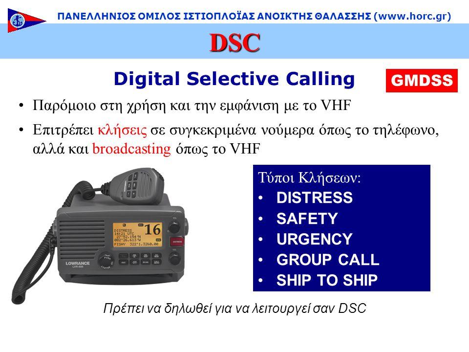 Digital Selective Calling •Παρόμοιο στη χρήση και την εμφάνιση με το VHF •Επιτρέπει κλήσεις σε συγκεκριμένα νούμερα όπως το τηλέφωνο, αλλά και broadcasting όπως το VHF DSC ΠΑΝΕΛΛΗΝΙΟΣ ΟΜΙΛΟΣ ΙΣΤΙΟΠΛΟΪΑΣ ΑΝΟΙΚΤΗΣ ΘΑΛΑΣΣΗΣ (www.horc.gr) GMDSS Πρέπει να δηλωθεί για να λειτουργεί σαν DSC Τύποι Κλήσεων: •DISTRESS •SAFETY •URGENCY •GROUP CALL •SHIP TO SHIP
