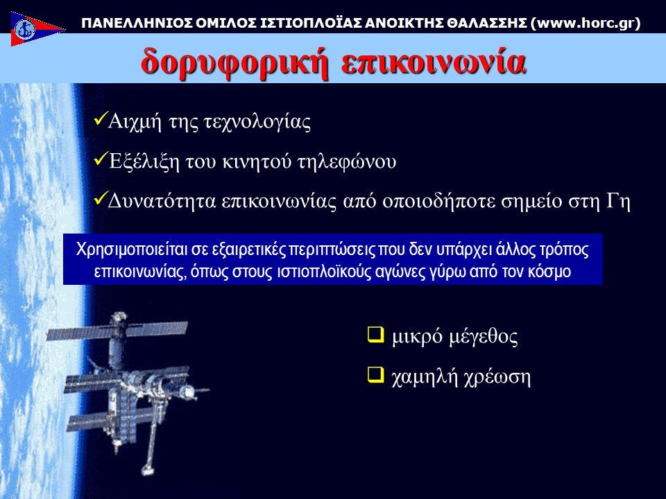 δορυφορική επικοινωνία ΠΑΝΕΛΛΗΝΙΟΣ ΟΜΙΛΟΣ ΙΣΤΙΟΠΛΟΪΑΣ ΑΝΟΙΚΤΗΣ ΘΑΛΑΣΣΗΣ (www.horc.gr)  μικρό μέγεθος  χαμηλή χρέωση Χρησιμοποιείται σε εξαιρετικές περιπτώσεις που δεν υπάρχει άλλος τρόπος επικοινωνίας, όπως στους ιστιοπλοϊκούς αγώνες γύρω από τον κόσμο  Αιχμή της τεχνολογίας  Εξέλιξη του κινητού τηλεφώνου  Δυνατότητα επικοινωνίας από οποιοδήποτε σημείο στη Γη