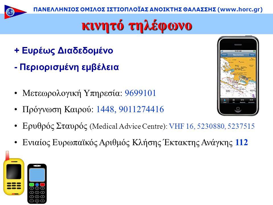+ Ευρέως Διαδεδομένο - Περιορισμένη εμβέλεια •Μετεωρολογική Υπηρεσία: 9699101 •Πρόγνωση Καιρού: 1448, 9011274416 •Ερυθρός Σταυρός (Medical Advice Centre): VHF 16, 5230880, 5237515 •Ενιαίος Ευρωπαϊκός Αριθμός Κλήσης Έκτακτης Ανάγκης 112 κινητό τηλέφωνο ΠΑΝΕΛΛΗΝΙΟΣ ΟΜΙΛΟΣ ΙΣΤΙΟΠΛΟΪΑΣ ΑΝΟΙΚΤΗΣ ΘΑΛΑΣΣΗΣ (www.horc.gr)