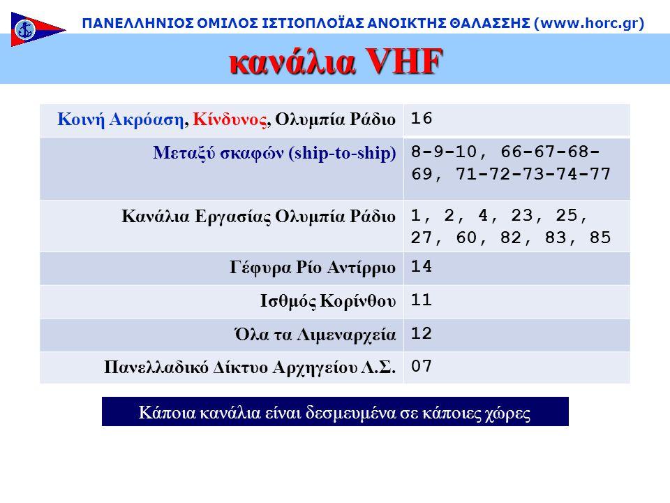κανάλια VHF ΠΑΝΕΛΛΗΝΙΟΣ ΟΜΙΛΟΣ ΙΣΤΙΟΠΛΟΪΑΣ ΑΝΟΙΚΤΗΣ ΘΑΛΑΣΣΗΣ (www.horc.gr) Κοινή Ακρόαση, Κίνδυνος, Ολυμπία Ράδιο 16 Μεταξύ σκαφών (ship-to-ship) 8-9-10, 66-67-68- 69, 71-72-73-74-77 Κανάλια Εργασίας Ολυμπία Ράδιο 1, 2, 4, 23, 25, 27, 60, 82, 83, 85 Γέφυρα Ρίο Αντίρριο 14 Ισθμός Κορίνθου 11 Όλα τα Λιμεναρχεία 12 Πανελλαδικό Δίκτυο Αρχηγείου Λ.Σ.