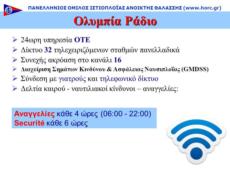  24ωρη υπηρεσία ΟΤΕ  Δίκτυο 32 τηλεχειριζόμενων σταθμών πανελλαδικά  Συνεχής ακρόαση στο κανάλι 16  Διαχείριση Σημάτων Κινδύνου & Ασφάλειας Ναυσιπλοΐας (GMDSS)  Σύνδεση με γιατρούς και τηλεφωνικό δίκτυο  Δελτία καιρού - ναυτιλιακοί κίνδυνοι – αναγγελίες: Ολυμπία Ράδιο ΠΑΝΕΛΛΗΝΙΟΣ ΟΜΙΛΟΣ ΙΣΤΙΟΠΛΟΪΑΣ ΑΝΟΙΚΤΗΣ ΘΑΛΑΣΣΗΣ (www.horc.gr) Αναγγελίες κάθε 4 ώρες (06:00 - 22:00) Securité κάθε 6 ώρες