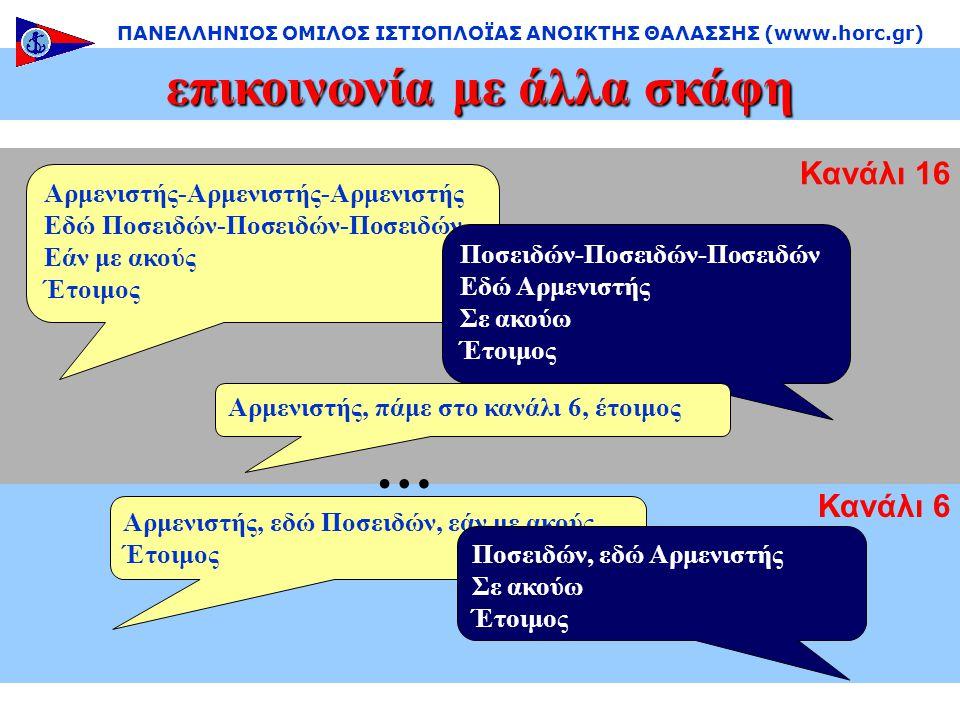 Κανάλι 6 Κανάλι 16 … επικοινωνία με άλλα σκάφη ΠΑΝΕΛΛΗΝΙΟΣ ΟΜΙΛΟΣ ΙΣΤΙΟΠΛΟΪΑΣ ΑΝΟΙΚΤΗΣ ΘΑΛΑΣΣΗΣ (www.horc.gr) Αρμενιστής-Αρμενιστής-Αρμενιστής Εδώ Ποσειδών-Ποσειδών-Ποσειδών Εάν με ακούς Έτοιμος Ποσειδών-Ποσειδών-Ποσειδών Εδώ Αρμενιστής Σε ακούω Έτοιμος Αρμενιστής, πάμε στο κανάλι 6, έτοιμος Αρμενιστής, εδώ Ποσειδών, εάν με ακούς Έτοιμος Ποσειδών, εδώ Αρμενιστής Σε ακούω Έτοιμος