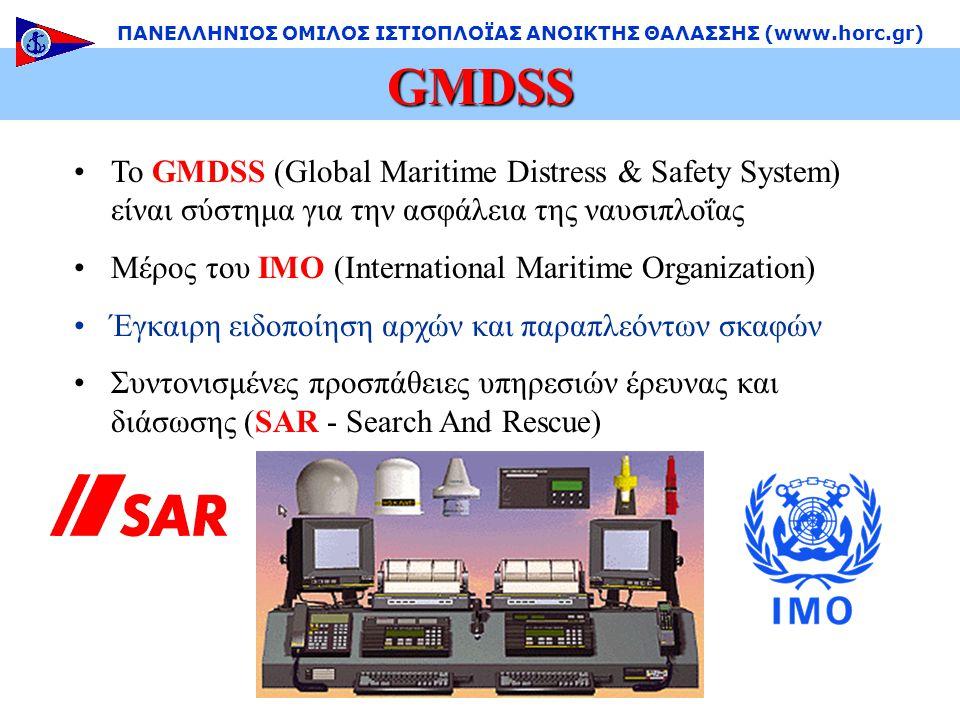 •Το GMDSS (Global Maritime Distress & Safety System) είναι σύστημα για την ασφάλεια της ναυσιπλοΐας •Μέρος του IMO (International Maritime Organization) •Έγκαιρη ειδοποίηση αρχών και παραπλεόντων σκαφών •Συντονισμένες προσπάθειες υπηρεσιών έρευνας και διάσωσης (SAR - Search And Rescue) GMDSS ΠΑΝΕΛΛΗΝΙΟΣ ΟΜΙΛΟΣ ΙΣΤΙΟΠΛΟΪΑΣ ΑΝΟΙΚΤΗΣ ΘΑΛΑΣΣΗΣ (www.horc.gr)