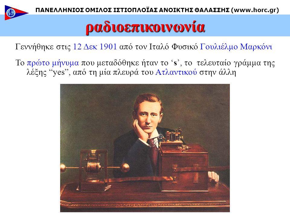 Γεννήθηκε στις 12 Δεκ 1901 από τον Ιταλό Φυσικό Γουλιέλμο Μαρκόνι Το πρώτο μήνυμα που μεταδόθηκε ήταν το 's', το τελευταίο γράμμα της λέξης yes , από τη μία πλευρά του Ατλαντικού στην άλλη ραδιοεπικοινωνία ΠΑΝΕΛΛΗΝΙΟΣ ΟΜΙΛΟΣ ΙΣΤΙΟΠΛΟΪΑΣ ΑΝΟΙΚΤΗΣ ΘΑΛΑΣΣΗΣ (www.horc.gr)