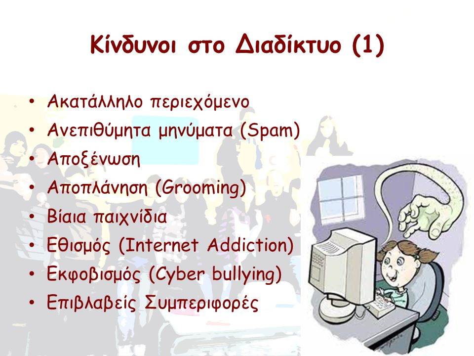 Τι σαγηνεύει τα παιδιά στο Διαδίκτυο • Κάνουν chat σε ιστοσελίδες κοινωνικής δικτύωσης • Παίζουν παιχνίδια • Δημοσιεύουν και βλέπουν φωτογραφίες και βίντεο • Δημιουργούν blog • Δημιουργούν online προφίλ Παραλείποντας όμως σοβαρότατους κινδύνους διότι… Διαδίκτυο = αχανές δίκτυο που δεν ελέγχεται από κανέναν!