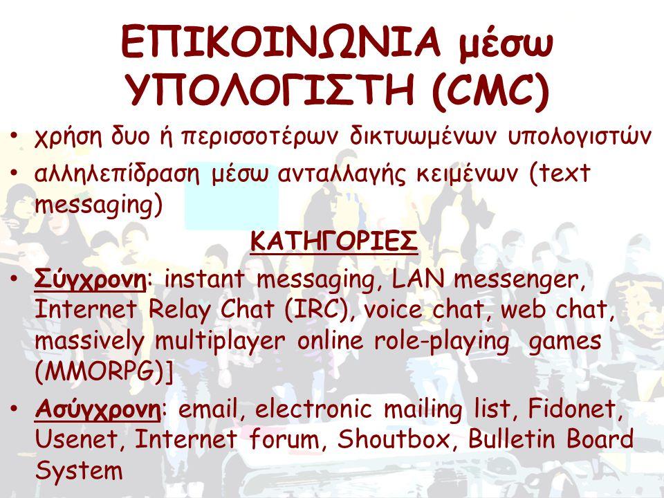 • χρήση δυο ή περισσοτέρων δικτυωμένων υπολογιστών • αλληλεπίδραση μέσω ανταλλαγής κειμένων (text messaging) ΚΑΤΗΓΟΡΙΕΣ • Σύγχρονη: instant messaging, LAN messenger, Internet Relay Chat (IRC), voice chat, web chat, massively multiplayer online role-playing games (MMORPG)] • Ασύγχρονη: email, electronic mailing list, Fidonet, Usenet, Internet forum, Shoutbox, Bulletin Board System ΕΠΙΚΟΙΝΩΝΙΑ μέσω ΥΠΟΛΟΓΙΣΤΗ (CMC)