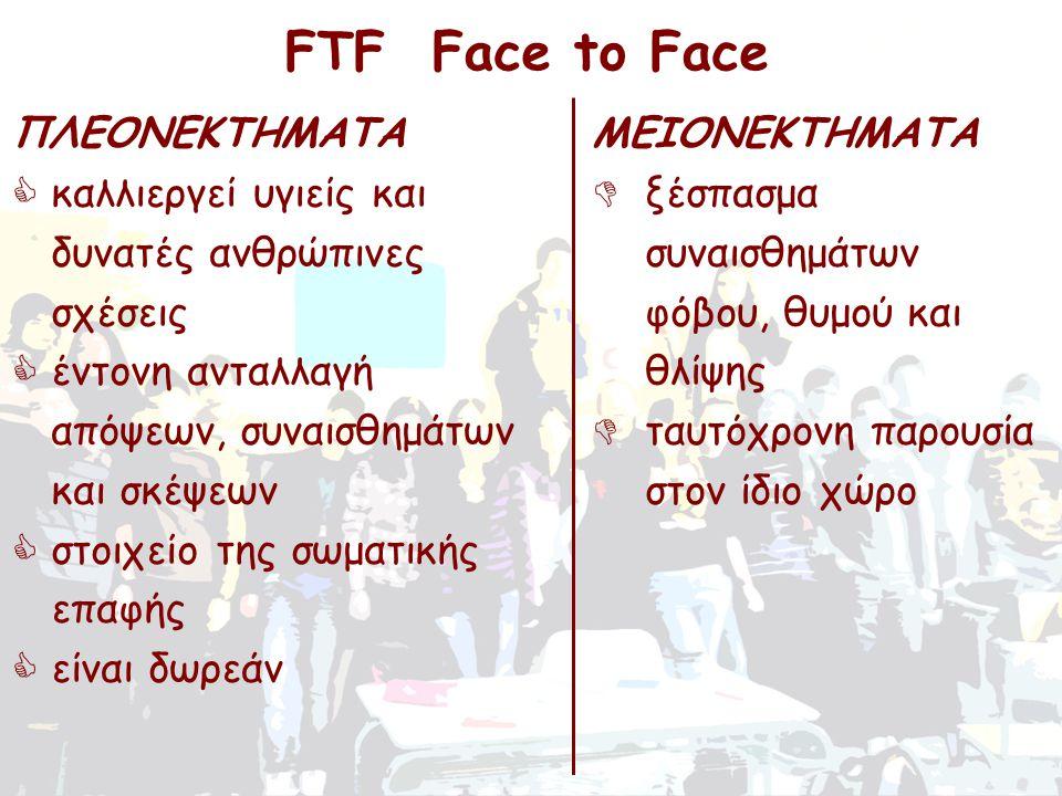 ΠΛΕΟΝΕΚΤΗΜΑΤΑ  καλλιεργεί υγιείς και δυνατές ανθρώπινες σχέσεις  έντονη ανταλλαγή απόψεων, συναισθημάτων και σκέψεων  στοιχείο της σωματικής επαφής  είναι δωρεάν FTF Face to Face ΜΕΙΟΝΕΚΤΗΜΑΤΑ  ξέσπασμα συναισθημάτων φόβου, θυμού και θλίψης  ταυτόχρονη παρουσία στον ίδιο χώρο