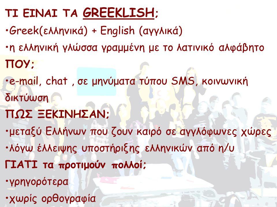 ΤΙ ΕΙΝΑΙ ΤΑ GREEKLISH ; •Greek(ελληνικά) + English (αγγλικά) •η ελληνική γλώσσα γραμμένη με το λατινικό αλφάβητο ΠΟΥ; •e-mail, chat, σε μηνύματα τύπου SMS, κοινωνική δικτύωση ΠΩΣ ΞΕΚΙΝΗΣΑΝ; •μεταξύ Ελλήνων που ζουν καιρό σε αγγλόφωνες χώρες •λόγω έλλειψης υποστήριξης ελληνικών από η/υ ΓΙΑΤΙ τα προτιμούν πολλοί; •γρηγορότερα •χωρίς ορθογραφία