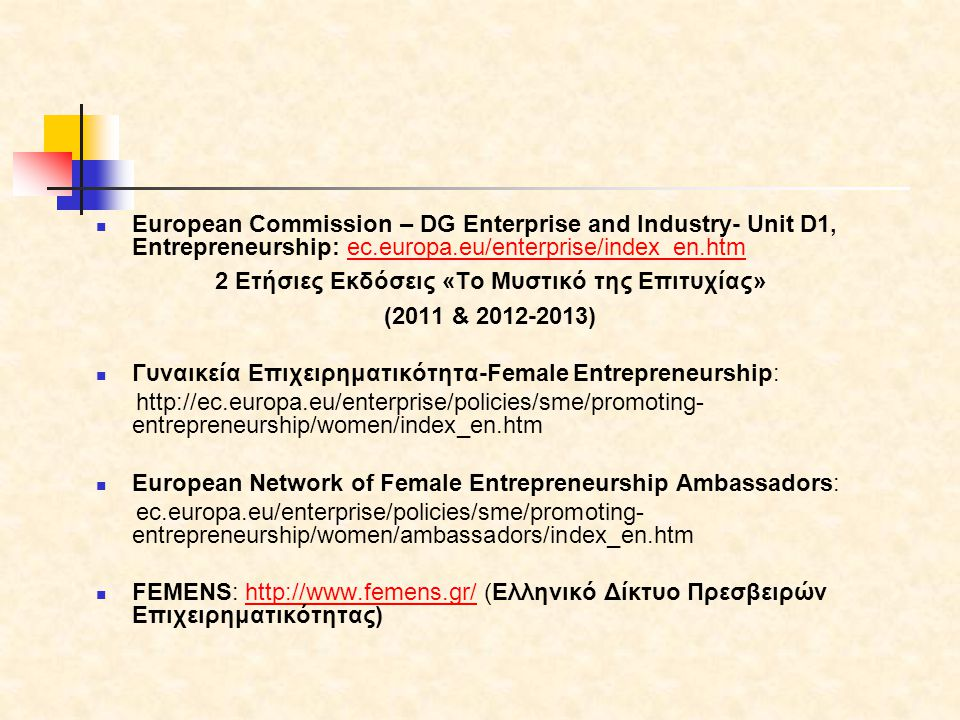  European Commission – DG Enterprise and Industry- Unit D1, Entrepreneurship: ec.europa.eu/enterprise/index_en.htmec.europa.eu/enterprise/index_en.htm 2 Ετήσιες Εκδόσεις «Το Μυστικό της Επιτυχίας» (2011 & )  Γυναικεία Επιχειρηματικότητα-Female Entrepreneurship:   entrepreneurship/women/index_en.htm  European Network of Female Entrepreneurship Ambassadors: ec.europa.eu/enterprise/policies/sme/promoting- entrepreneurship/women/ambassadors/index_en.htm  FEMENS:   (Ελληνικό Δίκτυο Πρεσβειρών Επιχειρηματικότητας)