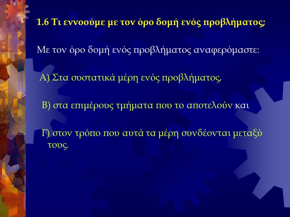 1.6 Τι εννοούμε με τον όρο δομή ενός προβλήματος; Με τον όρο δομή ενός προβλήματος αναφερόμαστε: Α) Στα συστατικά μέρη ενός προβλήματος, Β) στα επιμέρ