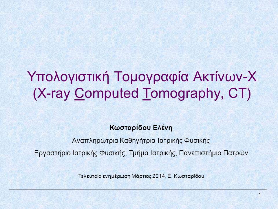 Υπολογιστική Τομογραφία Ακτίνων-Χ (X-ray Computed Tomography, CT) Κωσταρίδου Ελένη Αναπληρώτρια Καθηγήτρια Ιατρικής Φυσικής Εργαστήριο Ιατρικής Φυσικής, Τμήμα Ιατρικής, Πανεπιστήμιο Πατρών Τελευταία ενημέρωση Μάρτιος 2014, Ε.