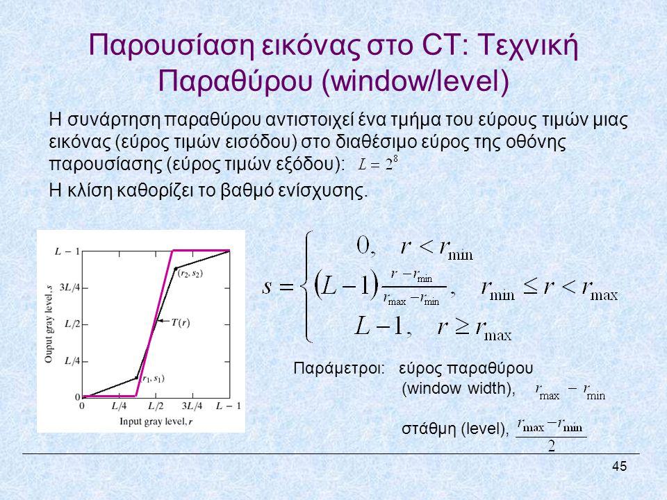 Παρουσίαση εικόνας στο CT: Τεχνική Παραθύρου (window/level) Η συνάρτηση παραθύρου αντιστοιχεί ένα τμήμα του εύρους τιμών μιας εικόνας (εύρος τιμών εισόδου) στο διαθέσιμο εύρος της οθόνης παρουσίασης (εύρος τιμών εξόδου): Η κλίση καθορίζει το βαθμό ενίσχυσης.