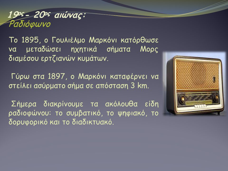 19 ος - 20 ος αιώνας: Ραδιόφωνο Tο 1895, ο Γουλιέλμο Μαρκόνι κατόρθωσε να μεταδώσει ηχητικά σήματα Μορς διαμέσου ερτζιανών κυμάτων. Γύρω στα 1897, ο Μ