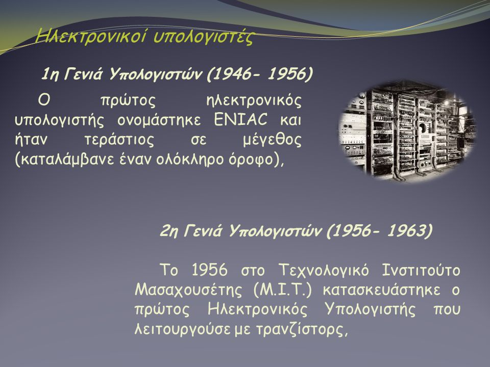 Ηλεκτρονικοί υπολογιστές 1η Γενιά Υπολογιστών (1946- 1956) Ο πρώτος ηλεκτρονικός υπολογιστής ονομάστηκε ENIAC και ήταν τεράστιος σε μέγεθος (καταλάμβα