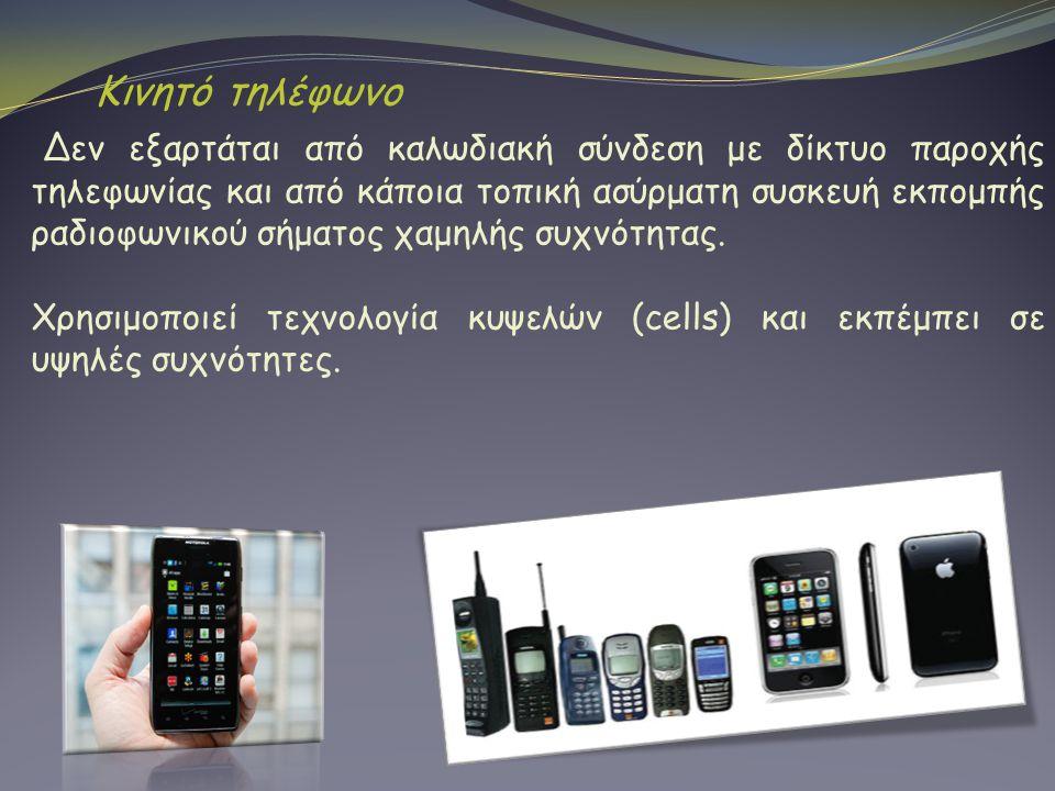Κινητό τηλέφωνο Δεν εξαρτάται από καλωδιακή σύνδεση με δίκτυο παροχής τηλεφωνίας και από κάποια τοπική ασύρματη συσκευή εκπομπής ραδιοφωνικού σήματος