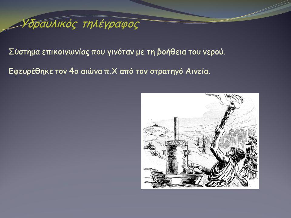 Σύστημα επικοινωνίας που γινόταν με τη βοήθεια του νερού. Εφευρέθηκε τον 4ο αιώνα π.Χ από τον στρατηγό Αινεία. Υδραυλικός τηλέγραφος
