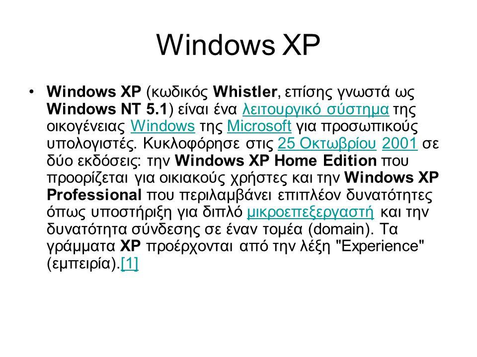 Windows XP •Windows XP (κωδικός Whistler, επίσης γνωστά ως Windows NT 5.1) είναι ένα λειτουργικό σύστημα της οικογένειας Windows της Microsoft για προσωπικούς υπολογιστές.
