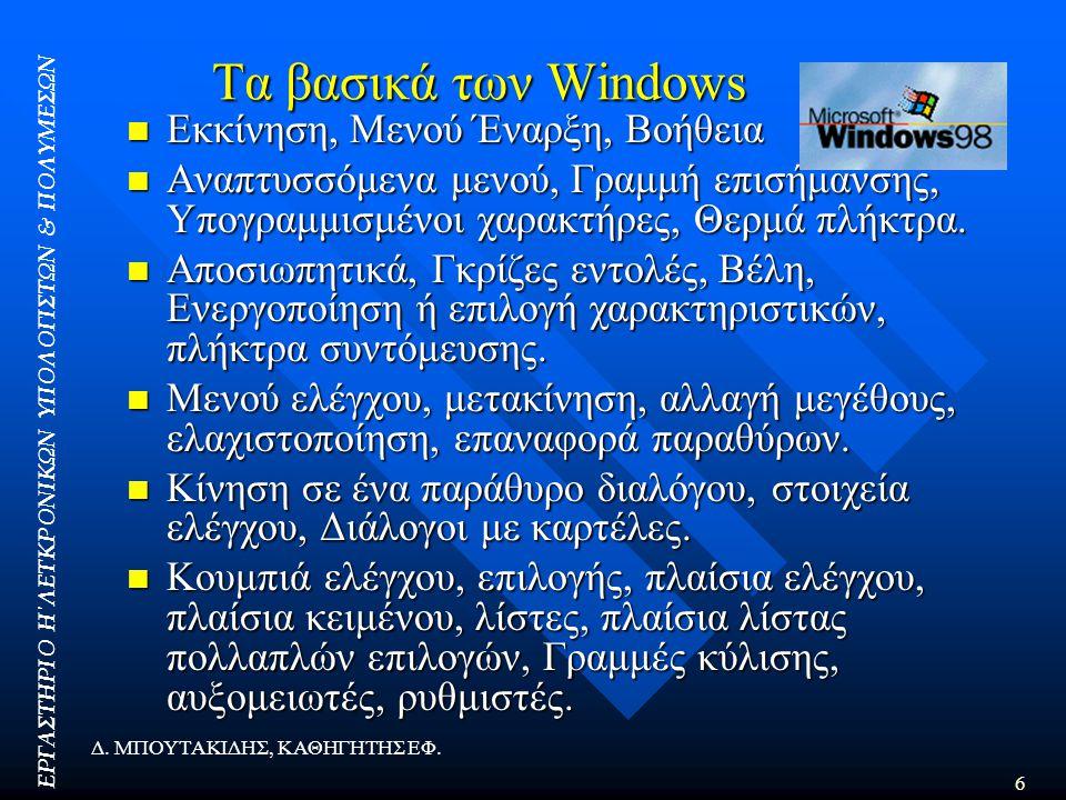 ΕΡΓΑΣΤΗΡΙΟ Η΄ΛΕΤΚΡΟΝΙΚΩΝ ΥΠΟΛΟΓΙΣΤΩΝ & ΠΟΛΥΜΕΣΩΝ 6 Δ. ΜΠΟΥΤΑΚΙΔΗΣ, ΚΑΘΗΓΗΤΗΣ ΕΦ. Τα βασικά των Windows  Εκκίνηση, Μενού Έναρξη, Βοήθεια  Αναπτυσσόμε