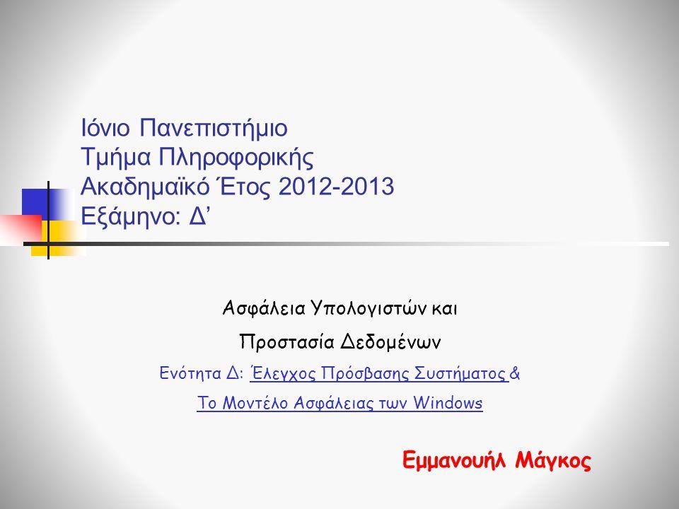 Ιόνιο Πανεπιστήμιο Τμήμα Πληροφορικής Ακαδημαϊκό Έτος 2012-2013 Εξάμηνο: Δ' Ασφάλεια Υπολογιστών και Προστασία Δεδομένων Ενότητα Δ: Έλεγχος Πρόσβασης Συστήματος & Το Μοντέλο Ασφάλειας των Windows Εμμανουήλ Μάγκος