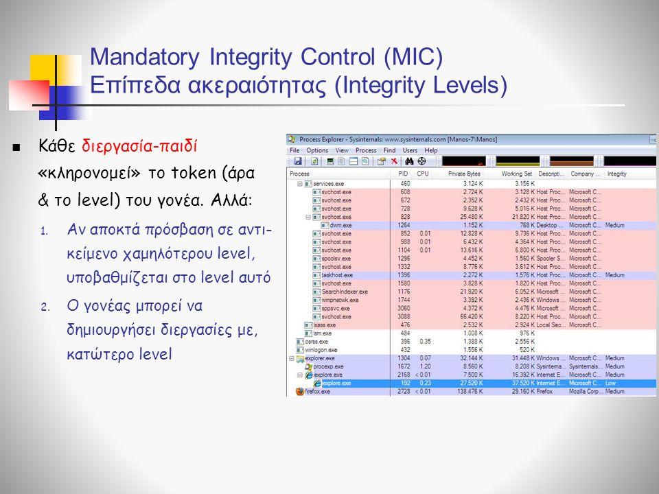 Mandatory Integrity Control (MIC) Επίπεδα ακεραιότητας (Integrity Levels)  Κάθε διεργασία-παιδί «κληρονομεί» το token (άρα & το level) του γονέα.