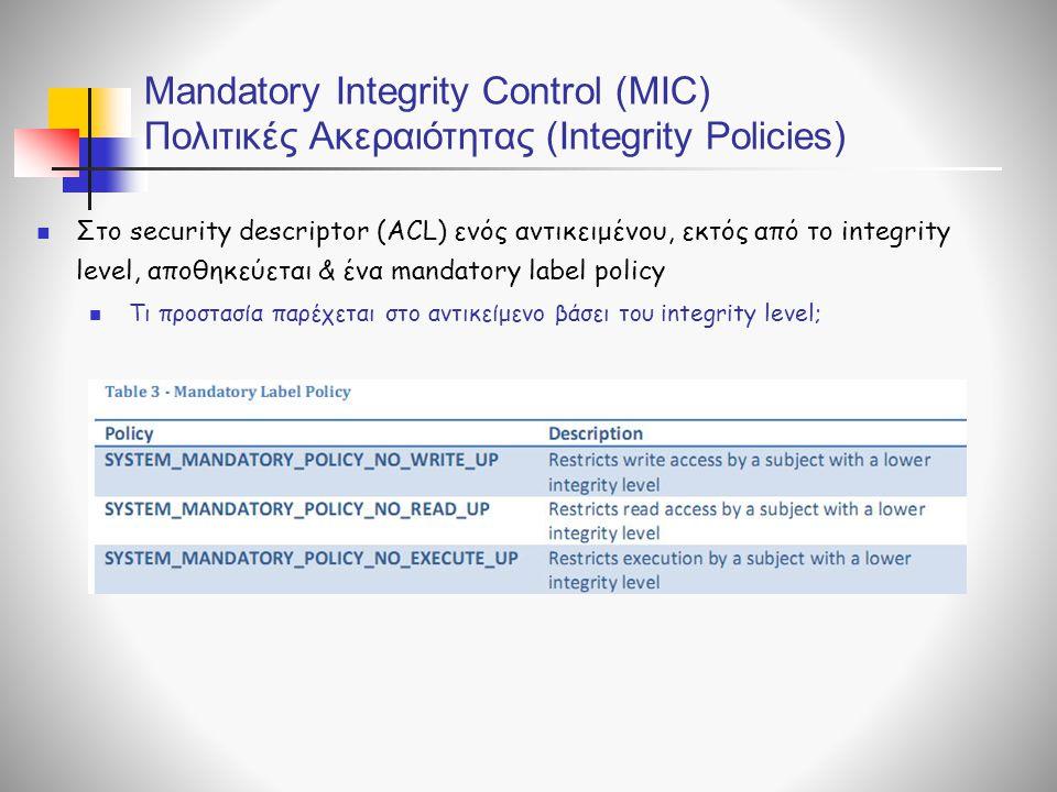  Στο security descriptor (ACL) ενός αντικειμένου, εκτός από το integrity level, αποθηκεύεται & ένα mandatory label policy  Τι προστασία παρέχεται στο αντικείμενο βάσει του integrity level; Mandatory Integrity Control (MIC) Πολιτικές Ακεραιότητας (Integrity Policies)