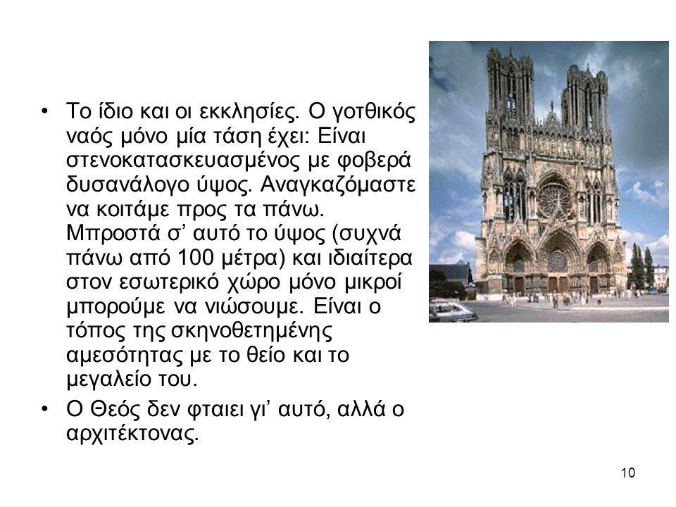 10 •Το ίδιο και οι εκκλησίες. Ο γοτθικός ναός μόνο μία τάση έχει: Είναι στενοκατασκευασμένος με φοβερά δυσανάλογο ύψος. Αναγκαζόμαστε να κοιτάμε προς