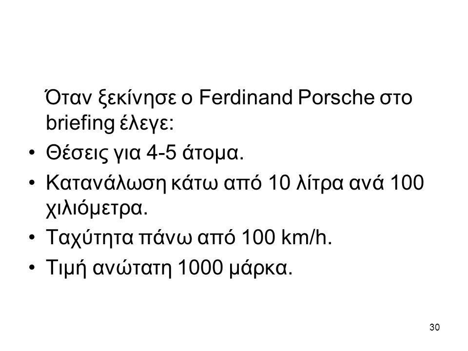 30 Όταν ξεκίνησε ο Ferdinand Porsche στο briefing έλεγε: •Θέσεις για 4-5 άτομα. •Κατανάλωση κάτω από 10 λίτρα ανά 100 χιλιόμετρα. •Ταχύτητα πάνω από 1