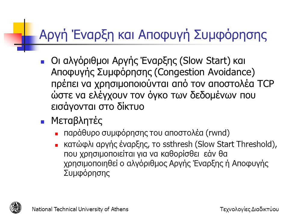 National Technical University of AthensΤεχνολογίες Διαδικτύου Αργή Έναρξη και Αποφυγή Συμφόρησης  Οι αλγόριθμοι Αργής Έναρξης (Slow Start) και Αποφυγής Συμφόρησης (Congestion Avoidance) πρέπει να χρησιμοποιούνται από τον αποστολέα TCP ώστε να ελέγχουν τον όγκο των δεδομένων που εισάγονται στο δίκτυο  Μεταβλητές  παράθυρο συμφόρησης του αποστολέα (rwnd)  κατώφλι αργής έναρξης, τo ssthresh (Slow Start Threshold), που χρησιμοποιείται για να καθορίσθει εάν θα χρησιμοποιηθεί ο αλγόριθμος Αργής Έναρξης ή Αποφυγής Συμφόρησης