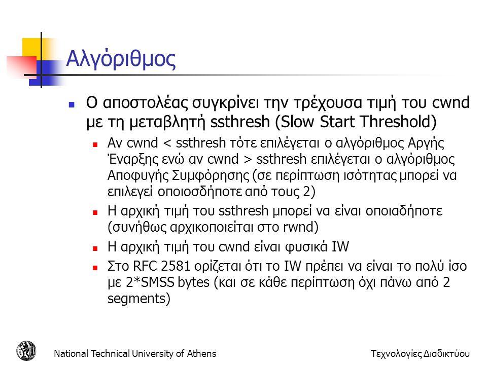 National Technical University of AthensΤεχνολογίες Διαδικτύου Αλγόριθμος  Ο αποστολέας συγκρίνει την τρέχουσα τιμή του cwnd με τη μεταβλητή ssthresh (Slow Start Threshold)  Αν cwnd ssthresh επιλέγεται ο αλγόριθμος Αποφυγής Συμφόρησης (σε περίπτωση ισότητας μπορεί να επιλεγεί οποιοσδήποτε από τους 2)  Η αρχική τιμή του ssthresh μπορεί να είναι οποιαδήποτε (συνήθως αρχικοποιείται στο rwnd)  Η αρχική τιμή του cwnd είναι φυσικά IW  Στο RFC 2581 ορίζεται ότι το IW πρέπει να είναι το πολύ ίσο με 2*SMSS bytes (και σε κάθε περίπτωση όχι πάνω από 2 segments)