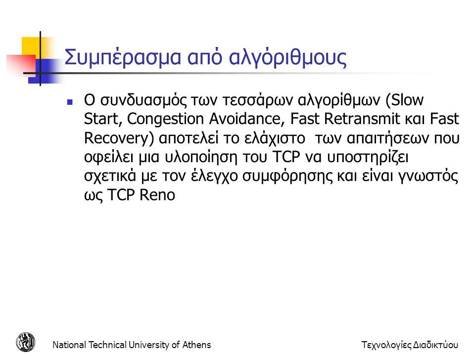 National Technical University of AthensΤεχνολογίες Διαδικτύου Συμπέρασμα από αλγόριθμους  Ο συνδυασμός των τεσσάρων αλγορίθμων (Slow Start, Congestion Avoidance, Fast Retransmit και Fast Recovery) αποτελεί το ελάχιστο των απαιτήσεων που οφείλει μια υλοποίηση του TCP να υποστηρίζει σχετικά με τον έλεγχο συμφόρησης και είναι γνωστός ως TCP Reno