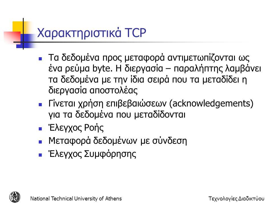 Τεχνολογίες Διαδικτύου Χαρακτηριστικά TCP  Τα δεδομένα προς μεταφορά αντιμετωπίζονται ως ένα ρεύμα byte. Η διεργασία – παραλήπτης λαμβάνει τα δεδομέν