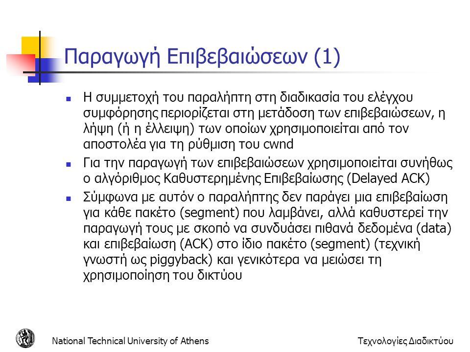 National Technical University of AthensΤεχνολογίες Διαδικτύου Παραγωγή Επιβεβαιώσεων (1)  Η συμμετοχή του παραλήπτη στη διαδικασία του ελέγχου συμφόρησης περιορίζεται στη μετάδοση των επιβεβαιώσεων, η λήψη (ή η έλλειψη) των οποίων χρησιμοποιείται από τον αποστολέα για τη ρύθμιση του cwnd  Για την παραγωγή των επιβεβαιώσεων χρησιμοποιείται συνήθως ο αλγόριθμος Καθυστερημένης Επιβεβαίωσης (Delayed ACK)  Σύμφωνα με αυτόν ο παραλήπτης δεν παράγει μια επιβεβαίωση για κάθε πακέτο (segment) που λαμβάνει, αλλά καθυστερεί την παραγωγή τους με σκοπό να συνδυάσει πιθανά δεδομένα (data) και επιβεβαίωση (ACK) στο ίδιο πακέτο (segment) (τεχνική γνωστή ως piggyback) και γενικότερα να μειώσει τη χρησιμοποίηση του δικτύου