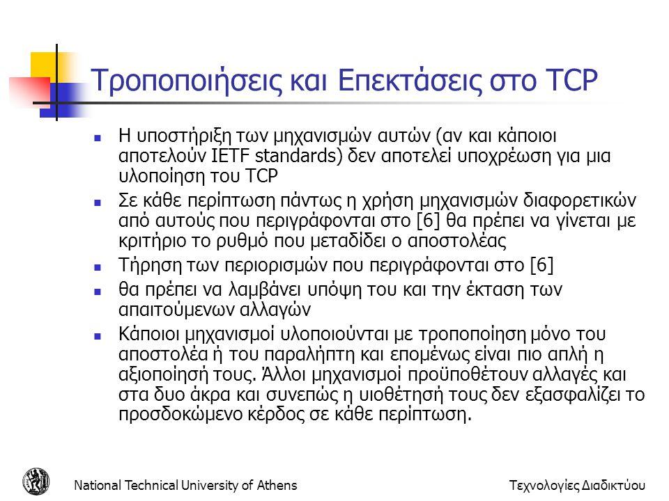 National Technical University of AthensΤεχνολογίες Διαδικτύου Τροποποιήσεις και Επεκτάσεις στο TCP  Η υποστήριξη των μηχανισμών αυτών (αν και κάποιοι αποτελούν IETF standards) δεν αποτελεί υποχρέωση για μια υλοποίηση του TCP  Σε κάθε περίπτωση πάντως η χρήση μηχανισμών διαφορετικών από αυτούς που περιγράφονται στο [6] θα πρέπει να γίνεται με κριτήριο το ρυθμό που μεταδίδει ο αποστολέας  Τήρηση των περιορισμών που περιγράφονται στο [6]  θα πρέπει να λαμβάνει υπόψη του και την έκταση των απαιτούμενων αλλαγών  Κάποιοι μηχανισμοί υλοποιούνται με τροποποίηση μόνο του αποστολέα ή του παραλήπτη και επομένως είναι πιο απλή η αξιοποίησή τους.