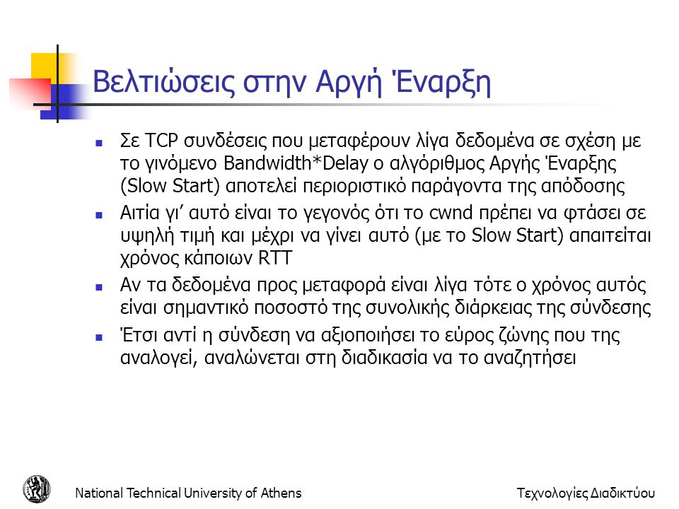 National Technical University of AthensΤεχνολογίες Διαδικτύου Βελτιώσεις στην Αργή Έναρξη  Σε TCP συνδέσεις που μεταφέρουν λίγα δεδομένα σε σχέση με το γινόμενο Bandwidth*Delay ο αλγόριθμος Αργής Έναρξης (Slow Start) αποτελεί περιοριστικό παράγοντα της απόδοσης  Αιτία γι' αυτό είναι το γεγονός ότι το cwnd πρέπει να φτάσει σε υψηλή τιμή και μέχρι να γίνει αυτό (με το Slow Start) απαιτείται χρόνος κάποιων RTT  Αν τα δεδομένα προς μεταφορά είναι λίγα τότε ο χρόνος αυτός είναι σημαντικό ποσοστό της συνολικής διάρκειας της σύνδεσης  Έτσι αντί η σύνδεση να αξιοποιήσει το εύρος ζώνης που της αναλογεί, αναλώνεται στη διαδικασία να το αναζητήσει