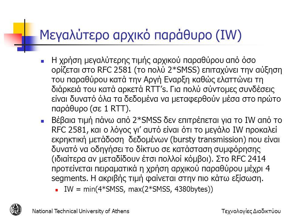 National Technical University of AthensΤεχνολογίες Διαδικτύου Μεγαλύτερο αρχικό παράθυρο (IW)  Η χρήση μεγαλύτερης τιμής αρχικού παραθύρου από όσο ορίζεται στο RFC 2581 (το πολύ 2*SMSS) επιταχύνει την αύξηση του παραθύρου κατά την Αργή Εναρξη καθώς ελαττώνει τη διάρκειά του κατά αρκετά RTT's.