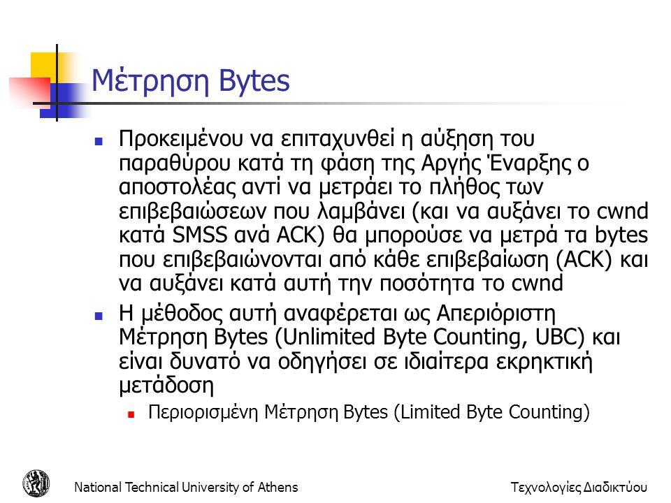 National Technical University of AthensΤεχνολογίες Διαδικτύου Μέτρηση Bytes  Προκειμένου να επιταχυνθεί η αύξηση του παραθύρου κατά τη φάση της Αργής Έναρξης ο αποστολέας αντί να μετράει το πλήθος των επιβεβαιώσεων που λαμβάνει (και να αυξάνει το cwnd κατά SMSS ανά ACK) θα μπορούσε να μετρά τα bytes που επιβεβαιώνονται από κάθε επιβεβαίωση (ACK) και να αυξάνει κατά αυτή την ποσότητα το cwnd  Η μέθοδος αυτή αναφέρεται ως Απεριόριστη Μέτρηση Bytes (Unlimited Byte Counting, UBC) και είναι δυνατό να οδηγήσει σε ιδιαίτερα εκρηκτική μετάδοση  Περιορισμένη Μέτρηση Bytes (Limited Byte Counting)