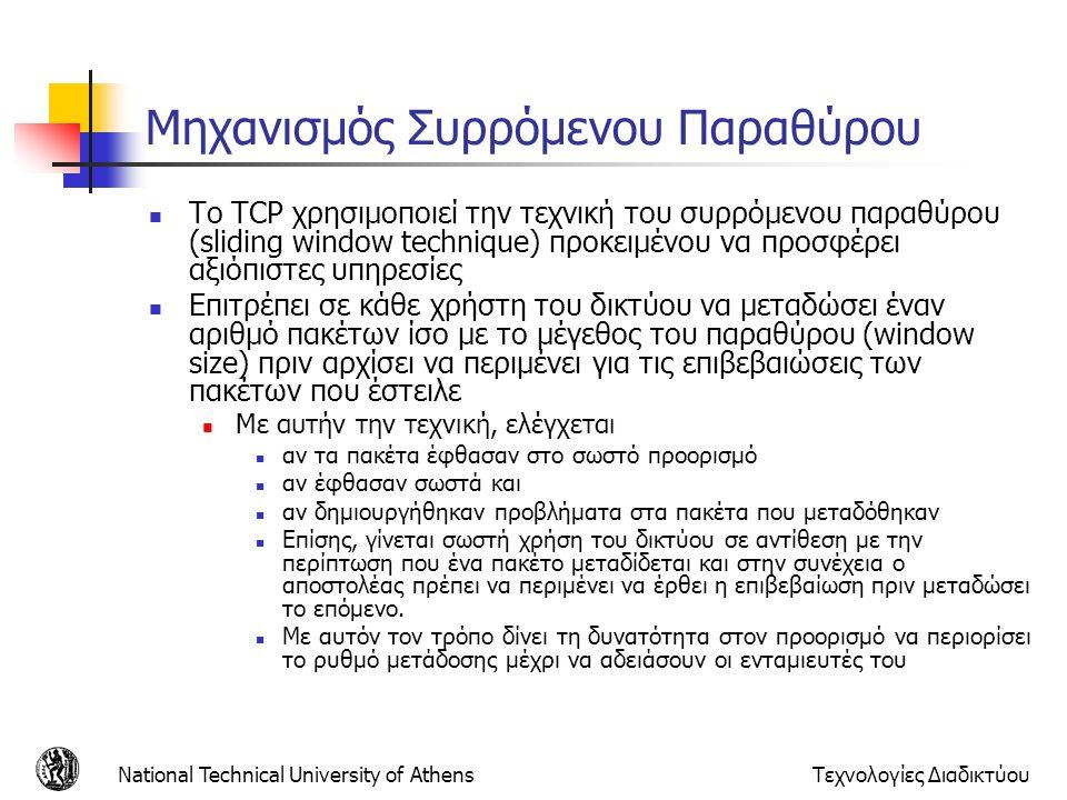 National Technical University of AthensΤεχνολογίες Διαδικτύου Μηχανισμός Συρρόμενου Παραθύρου  Το TCP χρησιμοποιεί την τεχνική του συρρόμενου παραθύρου (sliding window technique) προκειμένου να προσφέρει αξιόπιστες υπηρεσίες  Επιτρέπει σε κάθε χρήστη του δικτύου να μεταδώσει έναν αριθμό πακέτων ίσο με το μέγεθος του παραθύρου (window size) πριν αρχίσει να περιμένει για τις επιβεβαιώσεις των πακέτων που έστειλε  Με αυτήν την τεχνική, ελέγχεται  αν τα πακέτα έφθασαν στο σωστό προορισμό  αν έφθασαν σωστά και  αν δημιουργήθηκαν προβλήματα στα πακέτα που μεταδόθηκαν  Επίσης, γίνεται σωστή χρήση του δικτύου σε αντίθεση με την περίπτωση που ένα πακέτο μεταδίδεται και στην συνέχεια ο αποστολέας πρέπει να περιμένει να έρθει η επιβεβαίωση πριν μεταδώσει το επόμενο.