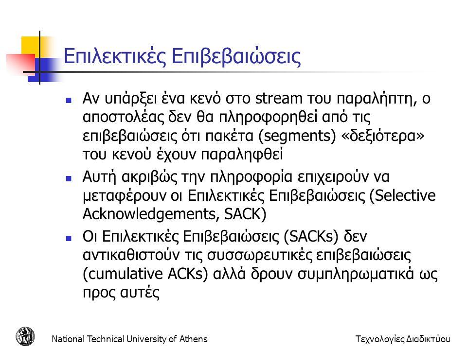 National Technical University of AthensΤεχνολογίες Διαδικτύου Επιλεκτικές Επιβεβαιώσεις  Αν υπάρξει ένα κενό στο stream του παραλήπτη, ο αποστολέας δεν θα πληροφορηθεί από τις επιβεβαιώσεις ότι πακέτα (segments) «δεξιότερα» του κενού έχουν παραληφθεί  Αυτή ακριβώς την πληροφορία επιχειρούν να μεταφέρουν οι Επιλεκτικές Επιβεβαιώσεις (Selective Acknowledgements, SACK)  Οι Επιλεκτικές Επιβεβαιώσεις (SACKs) δεν αντικαθιστούν τις συσσωρευτικές επιβεβαιώσεις (cumulative ACKs) αλλά δρουν συμπληρωματικά ως προς αυτές